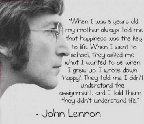 When Was Years Old My Mother Always Told Me That Happiness Was The Key To Life When Went To School They Asked Me What Wanted To Be When Grew Up Wrote Down Happy John Lennon John Lennon